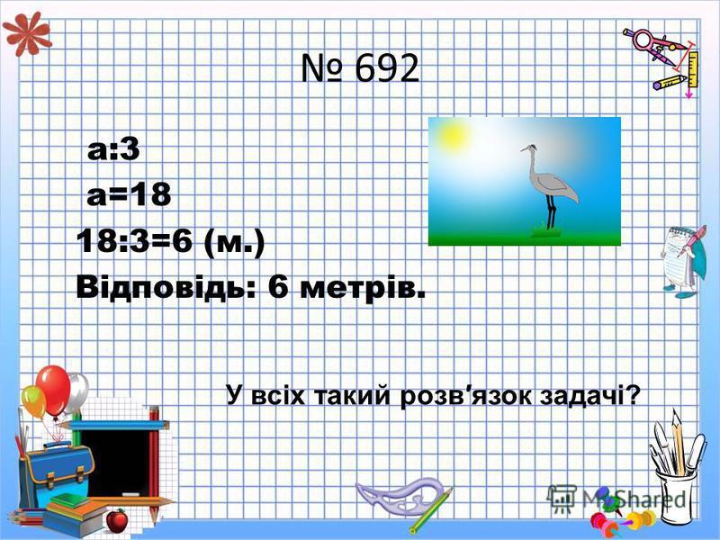 692 а:3 а=18 18:3=6 (м.) Відповідь: 6 метрів. У всіх такий розвязок задачі?