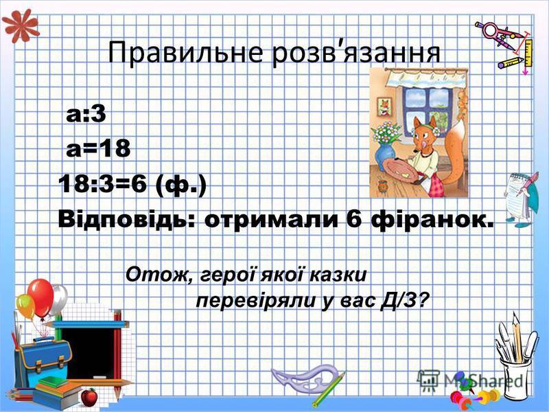 Правильне розв язання а:3 а=18 18:3=6 (ф.) Відповідь: отримали 6 фіранок. Отож, герої якої казки перевіряли у вас Д/З?