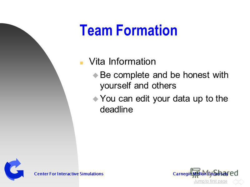 Jump to first page Center For Interactive Simulations Carnegie Mellon University Team Formation n Vita Information u Be complete and be honest with yourself and others u You can edit your data up to the deadline