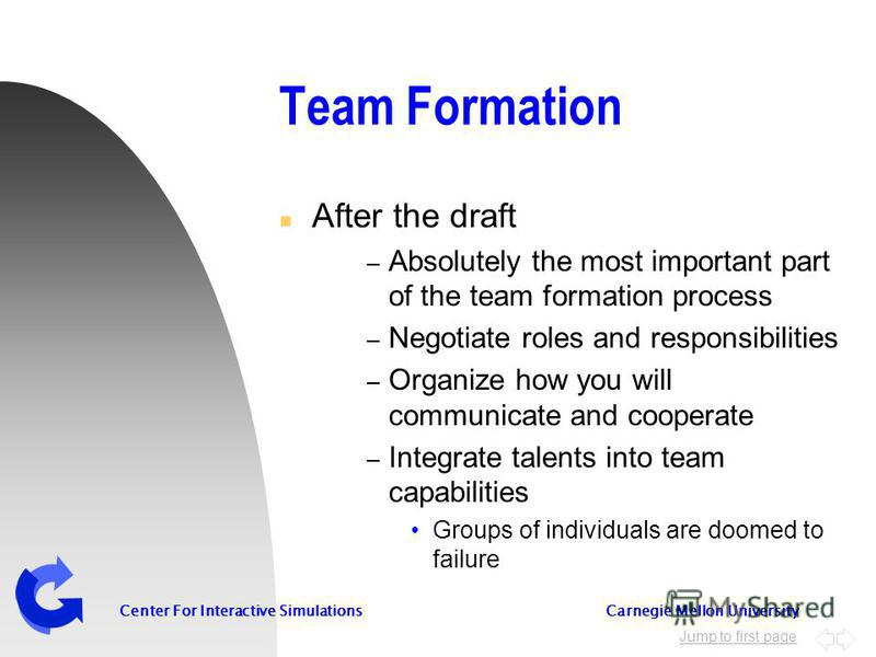 Jump to first page Center For Interactive Simulations Carnegie Mellon University Team Formation n After the draft – Absolutely the most important part of the team formation process – Negotiate roles and responsibilities – Organize how you will commun