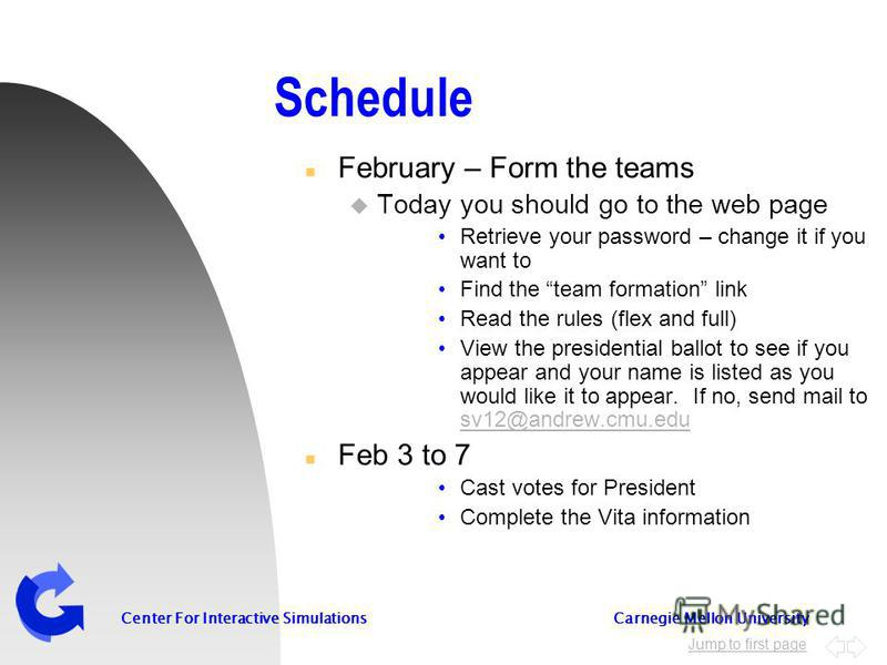 Jump to first page Center For Interactive Simulations Carnegie Mellon University Schedule n February – Form the teams u Today you should go to the web page Retrieve your password – change it if you want to Find the team formation link Read the rules