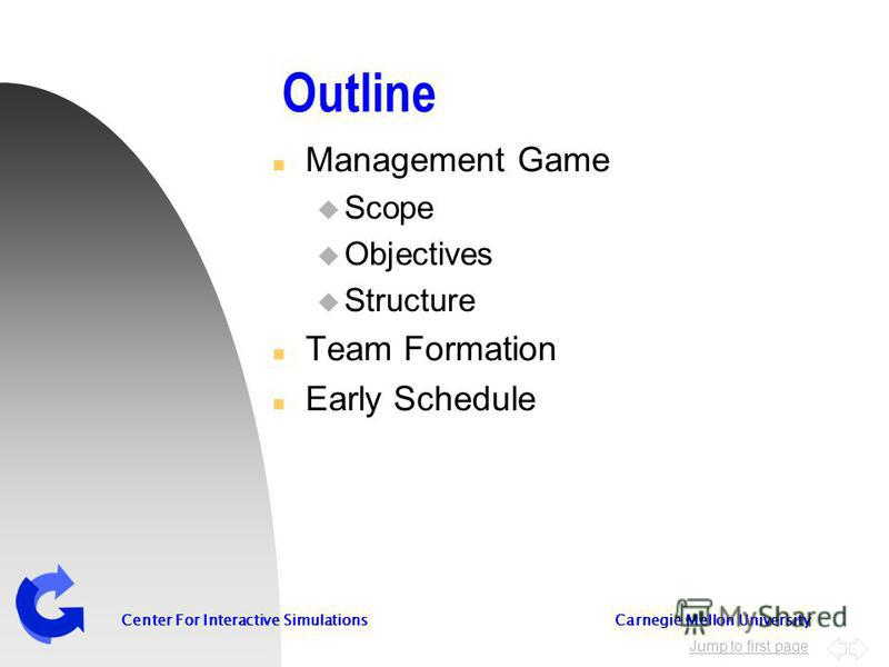 Jump to first page Center For Interactive Simulations Carnegie Mellon University Outline n Management Game u Scope u Objectives u Structure n Team Formation n Early Schedule
