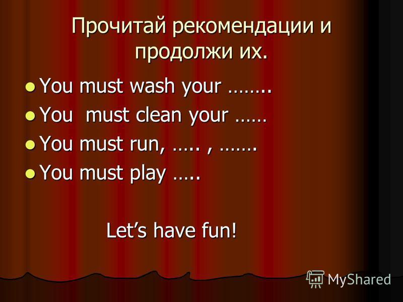 Прочитай рекомендации и продолжи их. You must wash your …….. You must wash your …….. You must clean your …… You must clean your …… You must run, ….., ……. You must run, ….., ……. You must play ….. You must play ….. Lets have fun! Lets have fun!