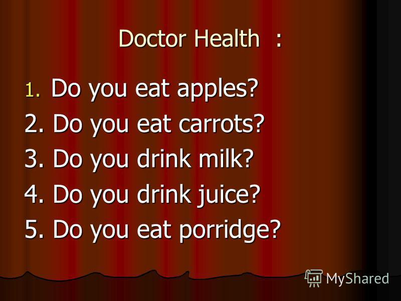 Doctor Health : 1. Do you eat apples? 2. Do you eat carrots? 3. Do you drink milk? 4. Do you drink juice? 5. Do you eat porridge?