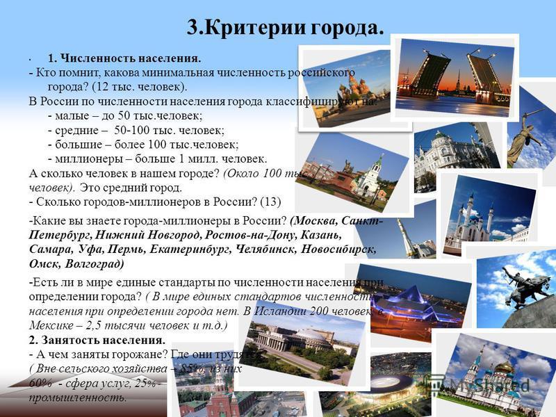 3. Критерии города. 1. Численность населения. - Кто помнит, какова минимальная численность российского города? (12 тыс. человек). В России по численности населения города классифицируют на: - малые – до 50 тыс.человек; - средние – 50-100 тыс. человек