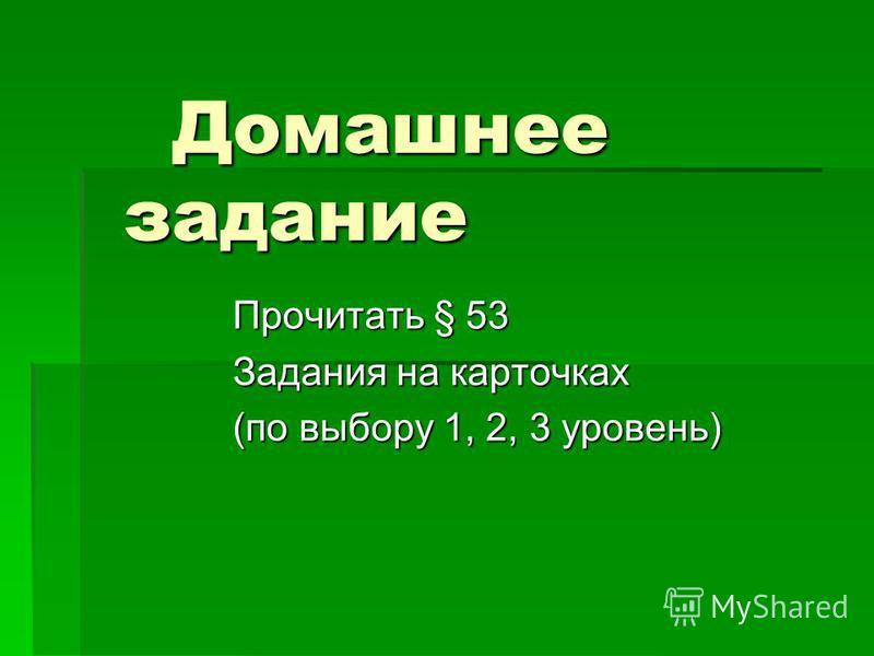 Домашнее задание Домашнее задание Прочитать § 53 Задания на карточках (по выбору 1, 2, 3 уровень)