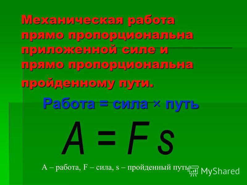 Механическая работа прямо пропорциональна приложенной силе и прямо пропорциональна пройденному пути. Работа = сила × путь А – работа, F – сила, s – пройденный путь