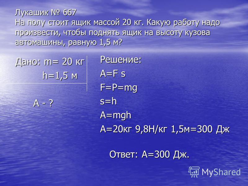 Лукашик 667 На полу стоит ящик массой 20 кг. Какую работу надо произвести, чтобы поднять ящик на высоту кузова автомашины, равную 1,5 м? Дано: m= 20 кг h=1,5 м h=1,5 м А - ? А - ? Решение: А=F s F=P=mg s=h A=mgh A=20 кг 9,8Н/кг 1,5 м=300 Дж Ответ: А=
