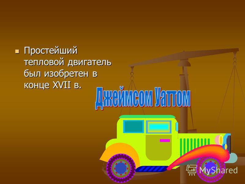 Простейший тепловой двигатель был изобретен в конце XVII в. Простейший тепловой двигатель был изобретен в конце XVII в.