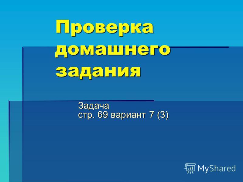 Проверка домашнего задания Задача стр. 69 вариант 7 (3)