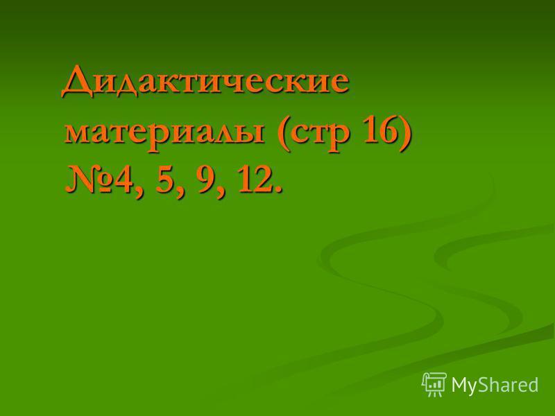 Дидактические материалы (стр 16) 4, 5, 9, 12. Дидактические материалы (стр 16) 4, 5, 9, 12.