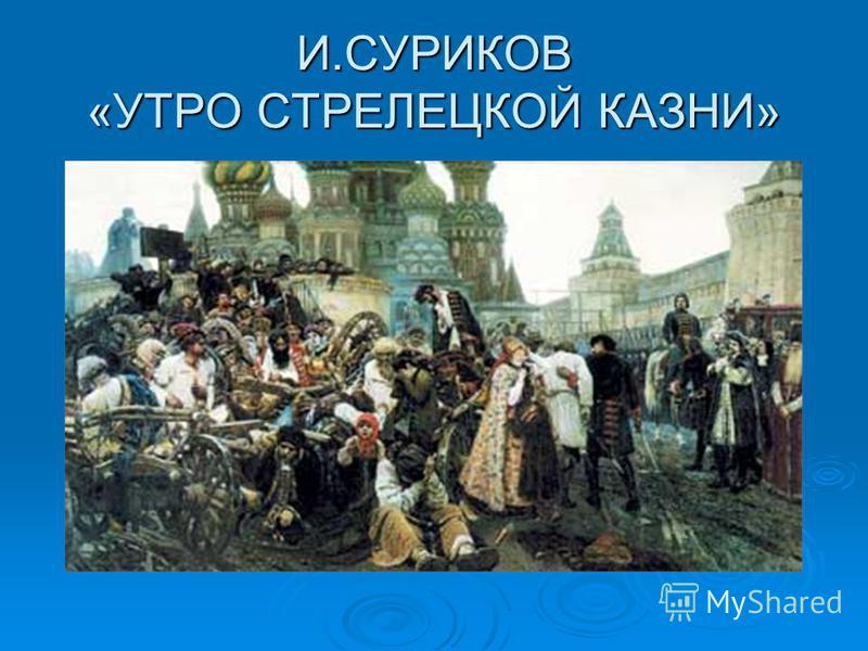 И.СУРИКОВ «УТРО СТРЕЛЕЦКОЙ КАЗНИ»