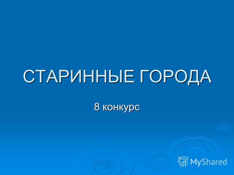 СТАРИННЫЕ ГОРОДА 8 конкурс