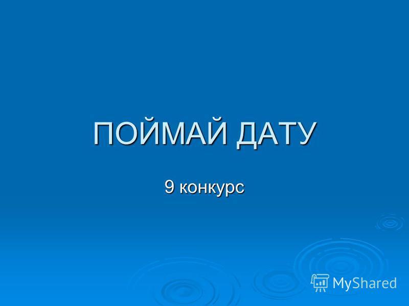 ПОЙМАЙ ДАТУ 9 конкурс