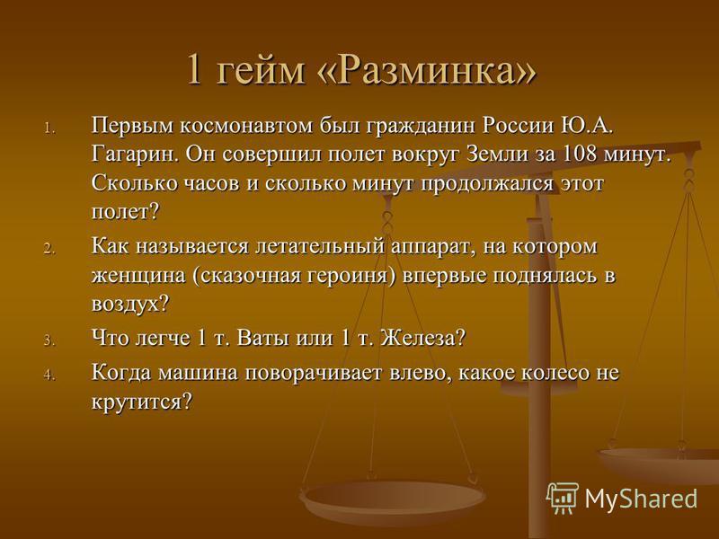 1 гейм «Разминка» 1. Первым космонавтом был гражданин России Ю.А. Гагарин. Он совершил полет вокруг Земли за 108 минут. Сколько часов и сколько минут продолжался этот полет? 2. Как называется летательный аппарат, на котором женщина (сказочная героиня