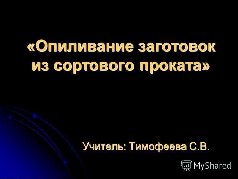 «Опиливание заготовок из сортового проката» Учитель: Тимофеева С.В.