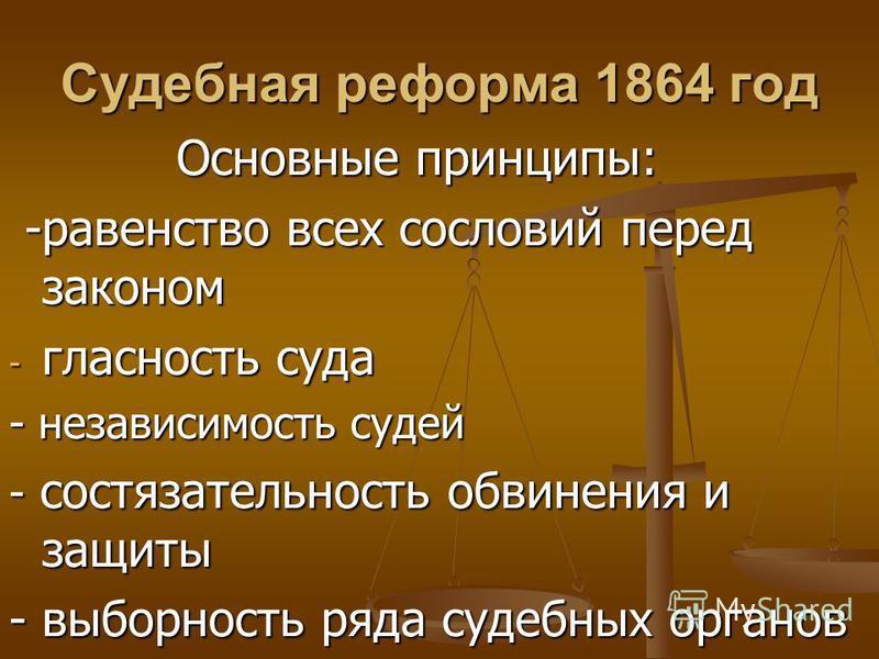 Судебная реформа 1864 год Основные принципы: Основные принципы: -равенство всех сословий перед законом -равенство всех сословий перед законом - гласность суда - независимость судей - состязательность обвинения и защиты - выборность ряда судебных орга
