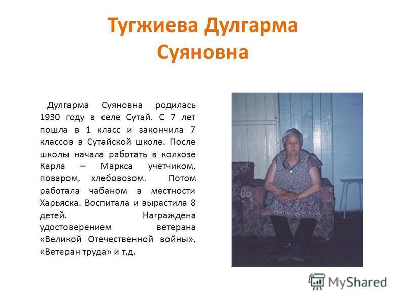 Тугжиева Дулгарма Суяновна Дулгарма Суяновна родилась 1930 году в селе Сутай. С 7 лет пошла в 1 класс и закончила 7 классов в Сутайской школе. После школы начала работать в колхозе Карла – Маркса учетчиком, поваром, хлебовозом. Потом работала чабаном