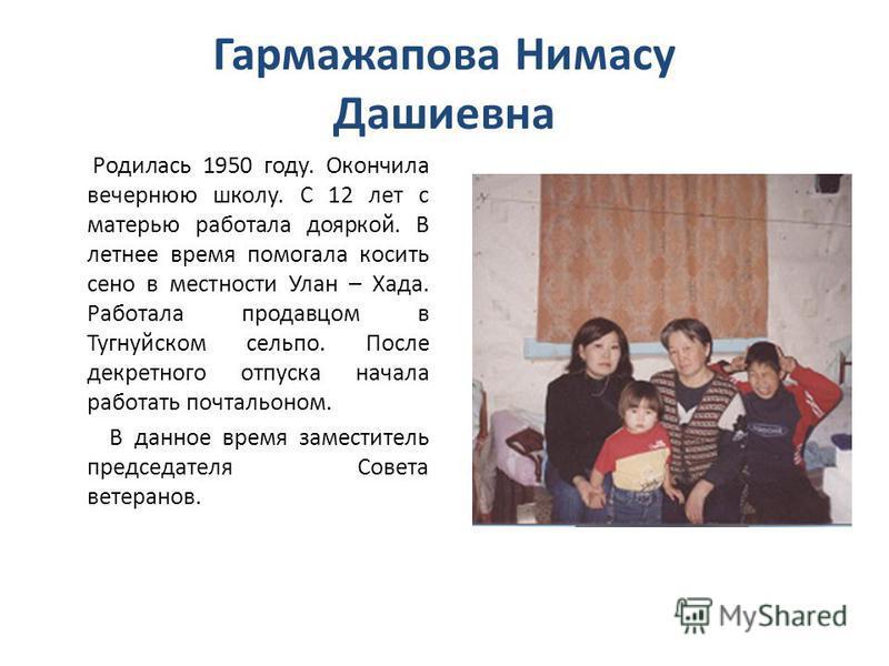 Гармажапова Нимасу Дашиевна Родилась 1950 году. Окончила вечернюю школу. С 12 лет с матерью работала дояркой. В летнее время помогала косить сено в местности Улан – Хада. Работала продавцом в Тугнуйском сельпо. После декретного отпуска начала работат