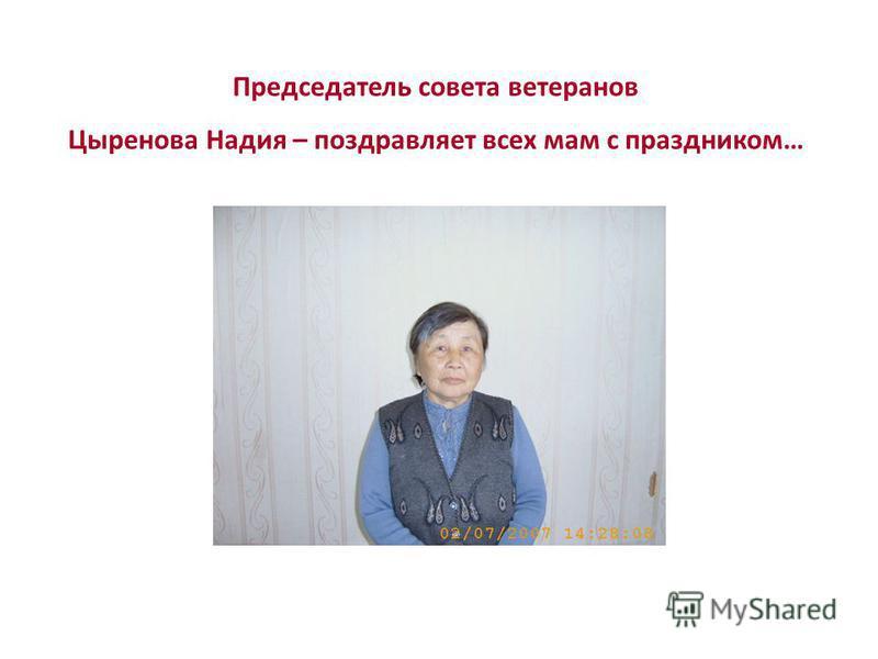 Председатель совета ветеранов Цыренова Надия – поздравляет всех мам с праздником…