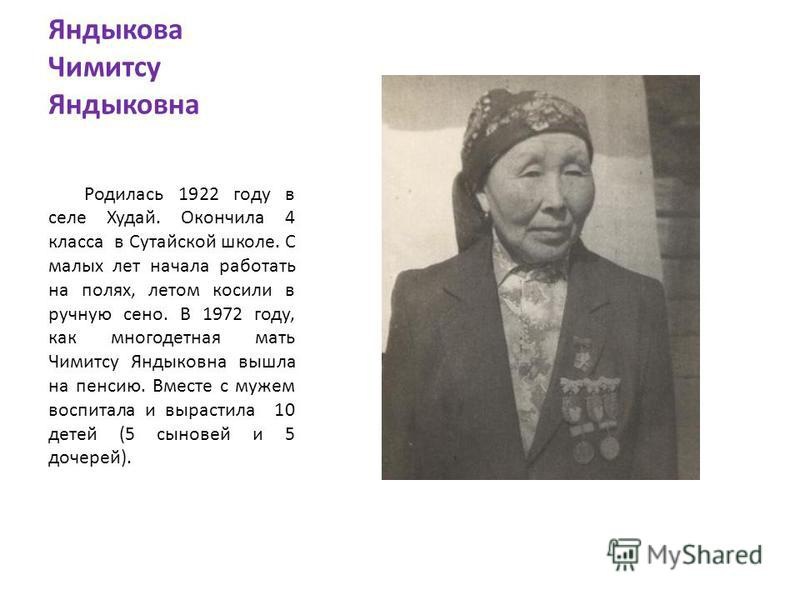 Яндыкова Чимитсу Яндыковна Родилась 1922 году в селе Худай. Окончила 4 класса в Сутайской школе. С малых лет начала работать на полях, летом косили в ручную сено. В 1972 году, как многодетная мать Чимитсу Яндыковна вышла на пенсию. Вместе с мужем вос