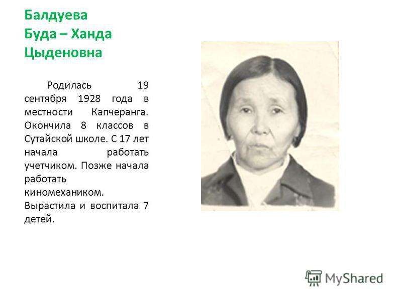 Балдуева Буда – Ханда Цыденовна Родилась 19 сентября 1928 года в местности Капчеранга. Окончила 8 классов в Сутайской школе. С 17 лет начала работать учетчиком. Позже начала работать киномехаником. Вырастила и воспитала 7 детей.