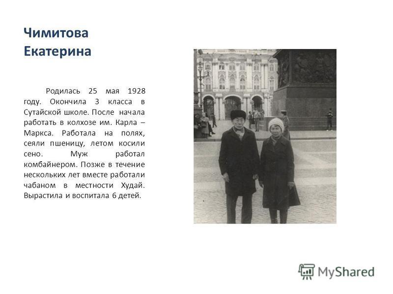 Чимитова Екатерина Родилась 25 мая 1928 году. Окончила 3 класса в Сутайской школе. После начала работать в колхозе им. Карла – Маркса. Работала на полях, сеяли пшеницу, летом косили сено. Муж работал комбайнером. Позже в течение нескольких лет вместе