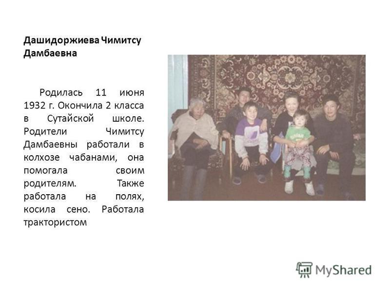 Дашидоржиева Чимитсу Дамбаевна Родилась 11 июня 1932 г. Окончила 2 класса в Сутайской школе. Родители Чимитсу Дамбаевны работали в колхозе чабанами, она помогала своим родителям. Также работала на полях, косила сено. Работала трактористом