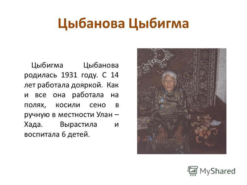 Цыбанова Цыбигма Цыбигма Цыбанова родилась 1931 году. С 14 лет работала дояркой. Как и все она работала на полях, косили сено в ручную в местности Улан – Хада. Вырастила и воспитала 6 детей.