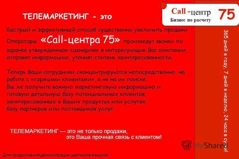 75 центр 75 Call - центр Бизнес по расчету Для продолжения демонстрации щелкните мышкой 365 дней в году, 7 дней в неделю, 24 часа в сутки! ТЕЛЕМАРКЕТИНГ - это быстрый и эффективный способ существенно увеличить продажи. Операторы «Сall-центра 75» прои