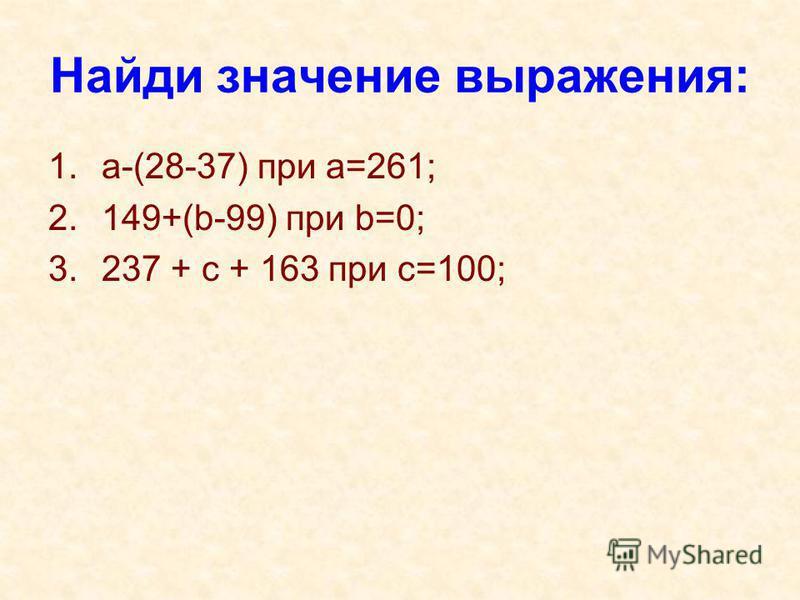 Найди значение выражения: 1.a-(28-37) при а=261; 2.149+(b-99) при b=0; 3.237 + c + 163 при c=100;