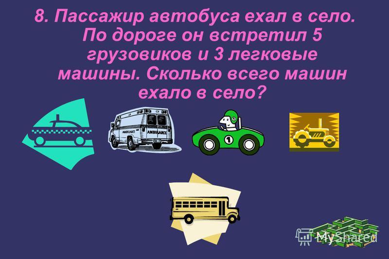 8. Пассажир автобуса ехал в село. По дороге он встретил 5 грузовиков и 3 легковые машины. Сколько всего машин ехало в село?