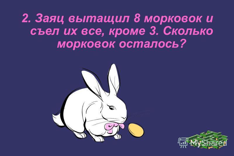 2. Заяц вытащил 8 морковок и съел их все, кроме 3. Сколько морковок осталось?