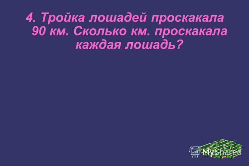 4. Тройка лошадей проскакала 90 км. Сколько км. проскакала каждая лошадь?