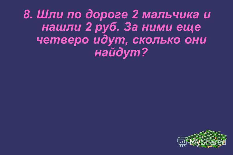 8. Шли по дороге 2 мальчика и нашли 2 руб. За ними еще четверо идут, сколько они найдут?