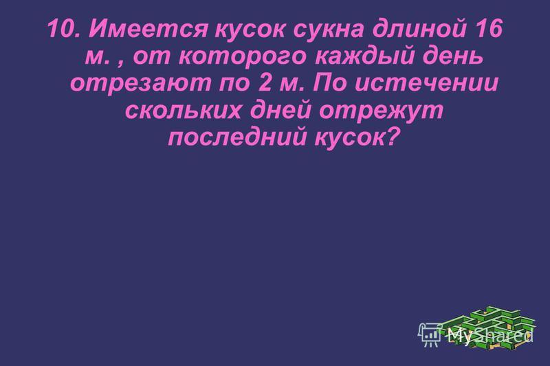 10. Имеется кусок сукна длиной 16 м., от которого каждый день отрезают по 2 м. По истечении скольких дней отрежут последний кусок?
