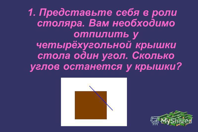 1. Представьте себя в роли столяра. Вам необходимо отпилить у четырёхугольной крышки стола один угол. Сколько углов останется у крышки?