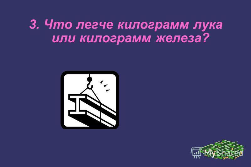 3. Что легче килограмм лука или килограмм железа?