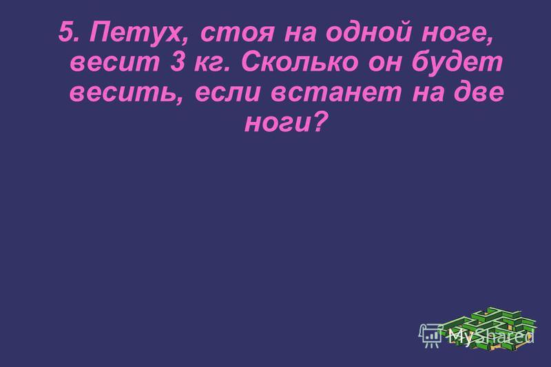 5. Петух, стоя на одной ноге, весит 3 кг. Сколько он будет весить, если встанет на две ноги?