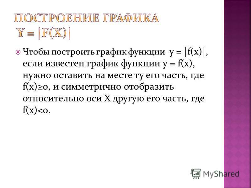 Чтобы построить график функции y = |f(x)|, если известен график функции y = f(x), нужно оставить на месте ту его часть, где f(x)0, и симметрично отобразить относительно оси Х другую его часть, где f(x)<0.
