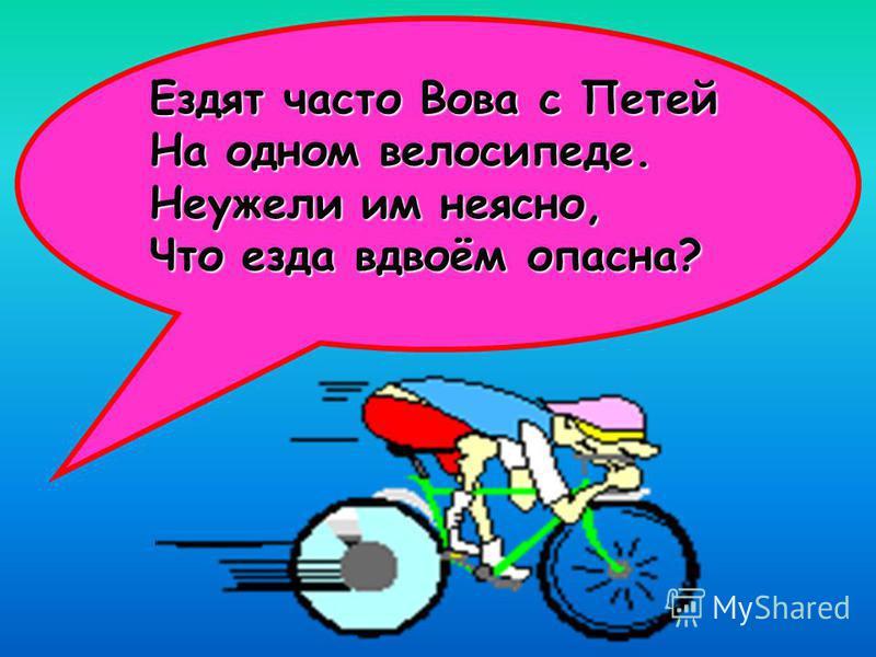 Ездят часто Вова с Петей На одном велосипеде. Неужели им неясно, Что езда вдвоём опасна?
