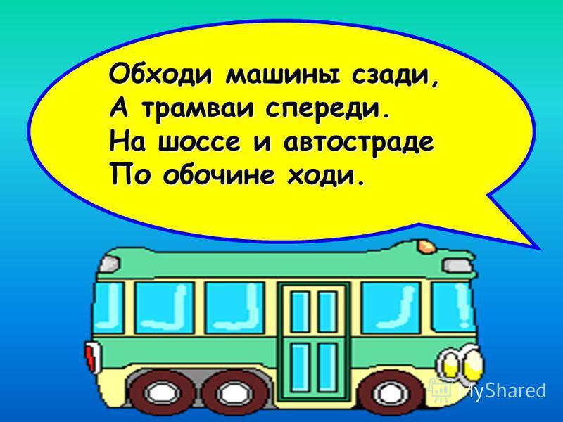 Обходи машины сзади, А трамваи спереди. На шоссе и автостраде По обочине ходи.