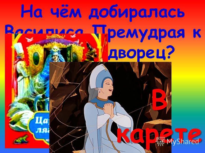 На чём добиралась Василиса Премудрая к царю во дворец? В карете