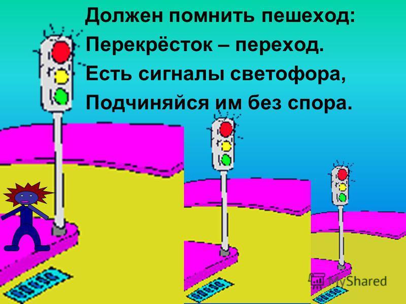 Должен помнить пешеход: Перекрёсток – переход. Есть сигналы светофора, Подчиняйся им без спора.
