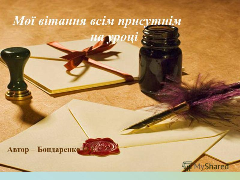 Мої вітання всім присутнім на уроці Автор – Бондаренко О.Г.