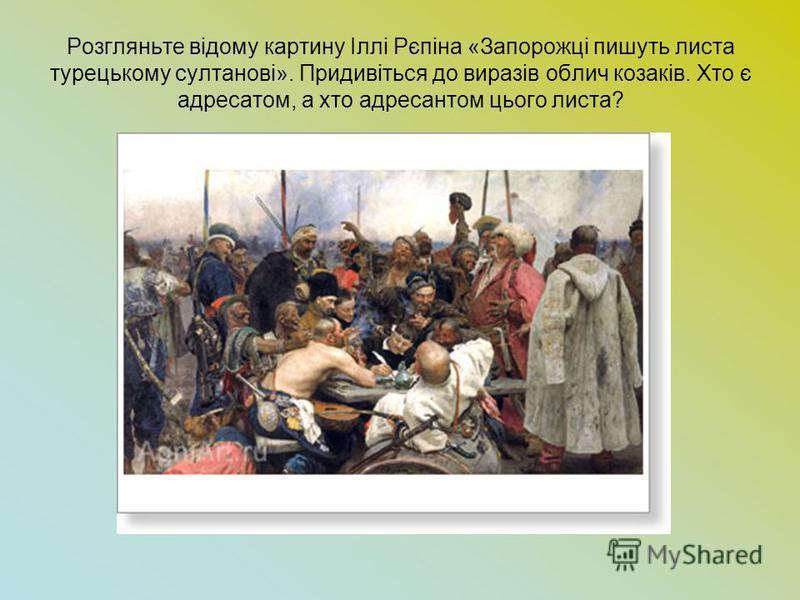 Розгляньте відому картину Іллі Рєпіна «Запорожці пишуть листа турецькому султанові». Придивіться до виразів облич козаків. Хто є адресатом, а хто адресантом цього листа?
