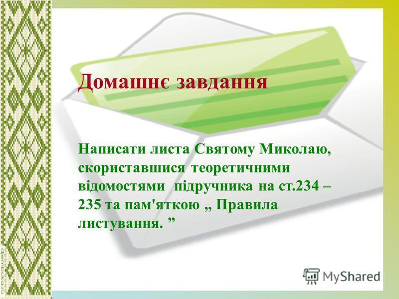 Домашнє завдання Написати листа Святому Миколаю, скориставшися теоретичними відомостями підручника на ст.234 – 235 та пам'яткою Правила листування.