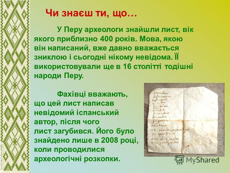 У Перу археологи знайшли лист, вік якого приблизно 400 років. Мова, якою він написаний, вже давно вважається зниклою і сьогодні нікому невідома. ЇЇ використовували ще в 16 столітті тодішні народи Перу. Фахівці вважають, що цей лист написав невідомий