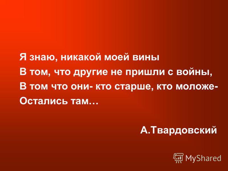 Я знаю, никакой моей вины В том, что другие не пришли с войны, В том что они- кто старше, кто моложе- Остались там… А.Твардовский