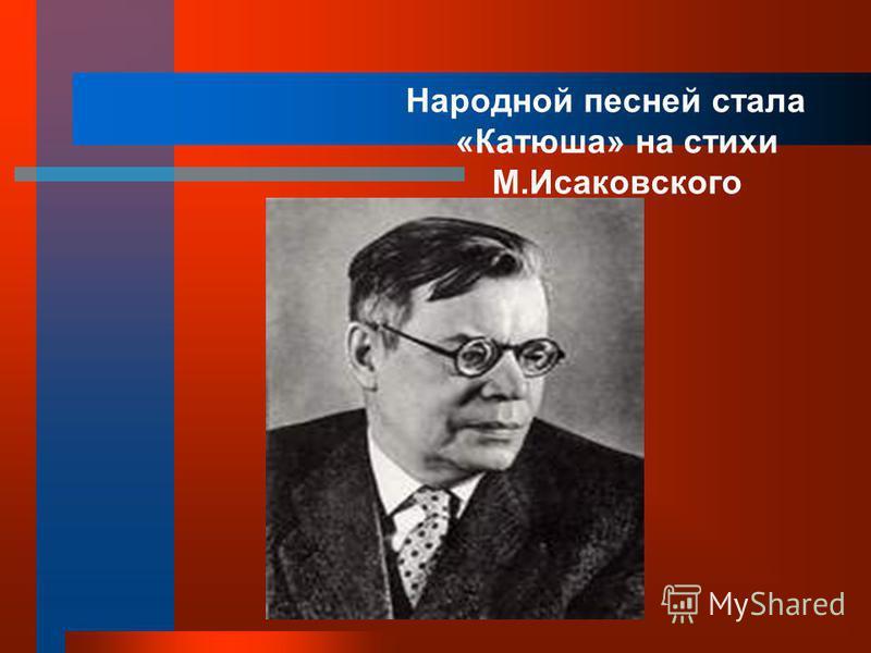 Народной песней стала «Катюша» на стихи М.Исаковского